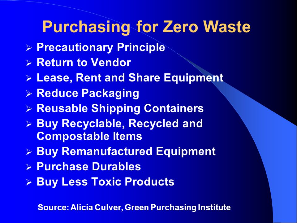 Purchasing for Zero Waste  Precautionary Principle  Return to Vendor  Lease, Rent and Share Equipment  Reduce Packaging  Reusable Shipping Containers  Buy Recyclable, Recycled and Compostable Items  Buy Remanufactured Equipment  Purchase Durables  Buy Less Toxic Products Source: Alicia Culver, Green Purchasing Institute
