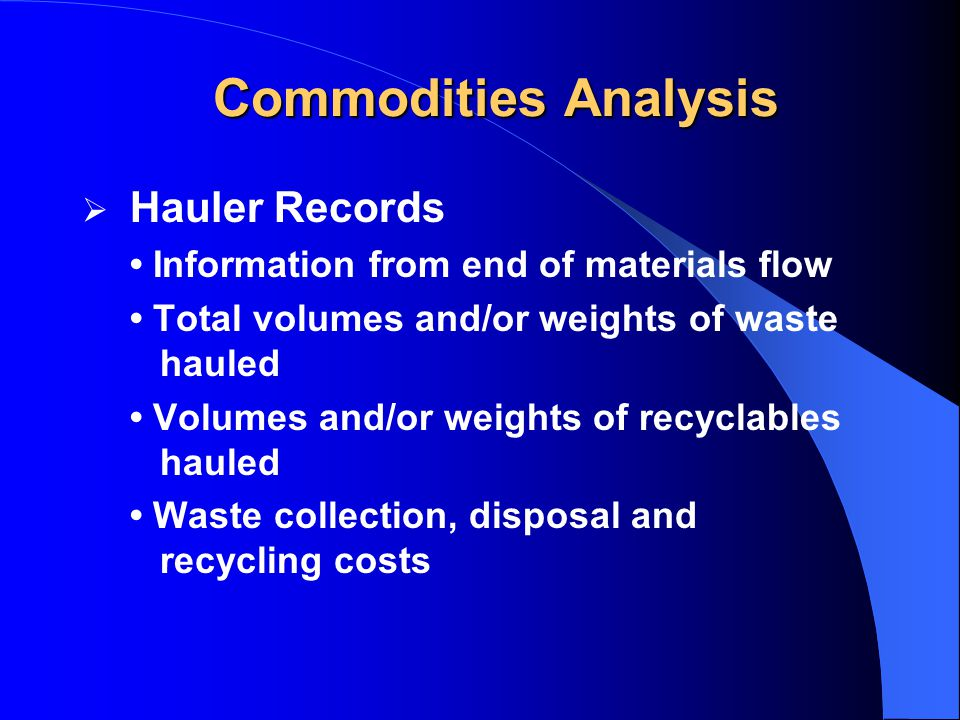  Hauler Records Information from end of materials flow Total volumes and/or weights of waste hauled Volumes and/or weights of recyclables hauled Waste collection, disposal and recycling costs Commodities Analysis