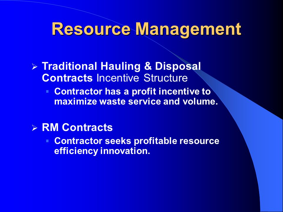 Resource Management  Traditional Hauling & Disposal Contracts Incentive Structure  Contractor has a profit incentive to maximize waste service and volume.