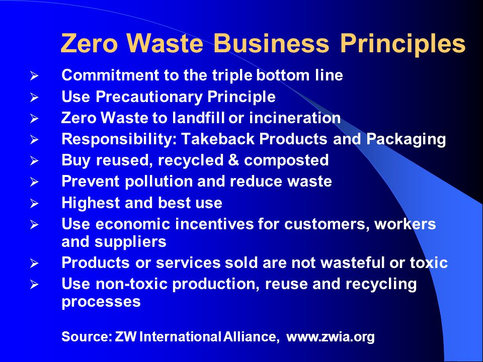 Zero Waste Business Principles  Commitment to the triple bottom line  Use Precautionary Principle  Zero Waste to landfill or incineration  Responsibility: Takeback Products and Packaging  Buy reused, recycled & composted  Prevent pollution and reduce waste  Highest and best use  Use economic incentives for customers, workers and suppliers  Products or services sold are not wasteful or toxic  Use non-toxic production, reuse and recycling processes Source: ZW International Alliance, www.zwia.org