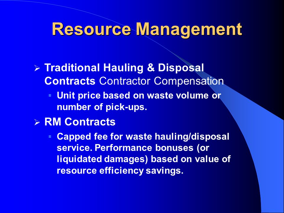 Resource Management  Traditional Hauling & Disposal Contracts Contractor Compensation  Unit price based on waste volume or number of pick-ups.