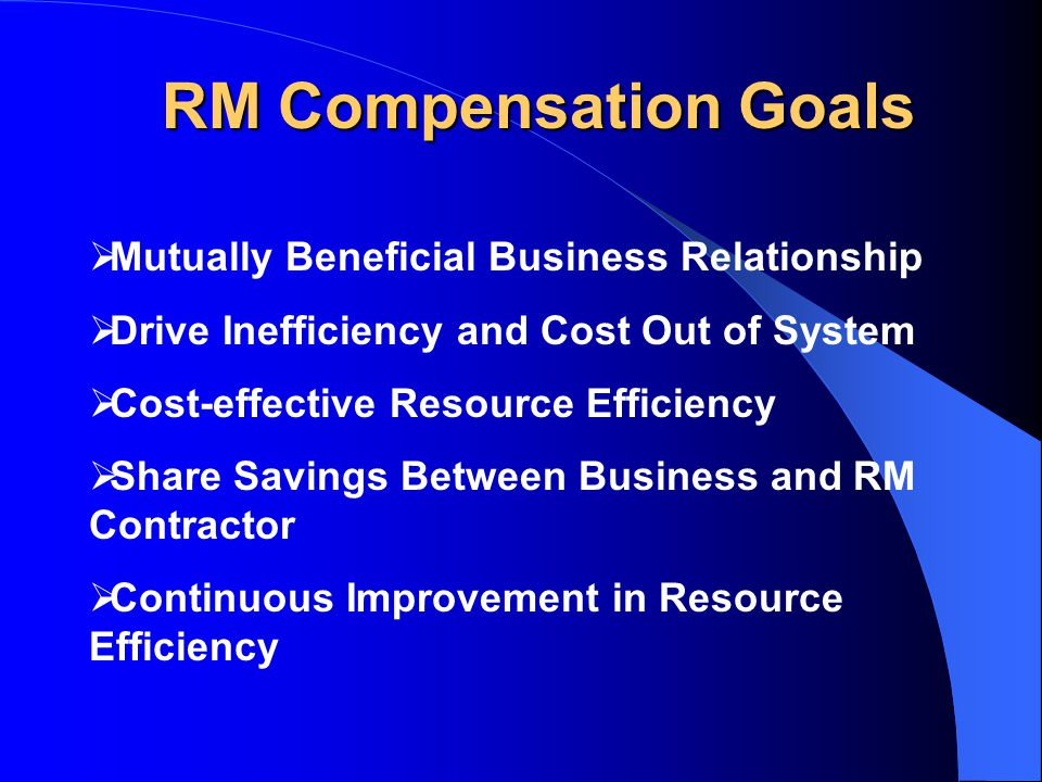RM Compensation Goals  Mutually Beneficial Business Relationship  Drive Inefficiency and Cost Out of System  Cost-effective Resource Efficiency  Share Savings Between Business and RM Contractor  Continuous Improvement in Resource Efficiency