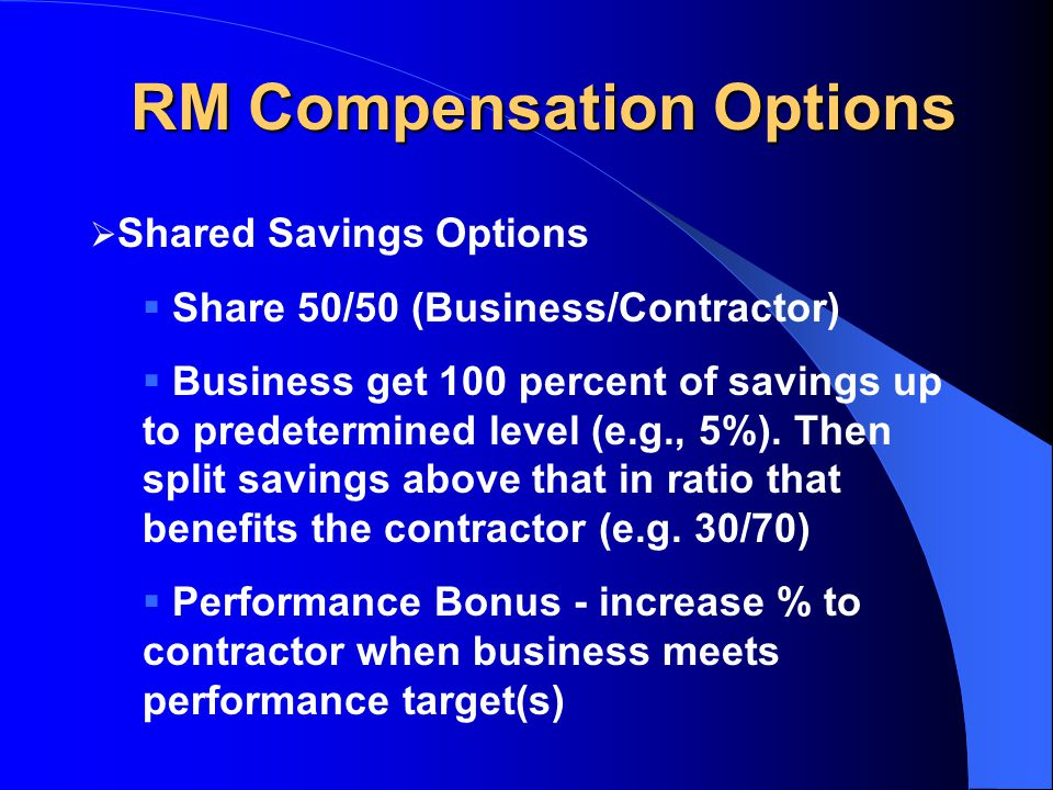 RM Compensation Options  Shared Savings Options  Share 50/50 (Business/Contractor)  Business get 100 percent of savings up to predetermined level (e.g., 5%).