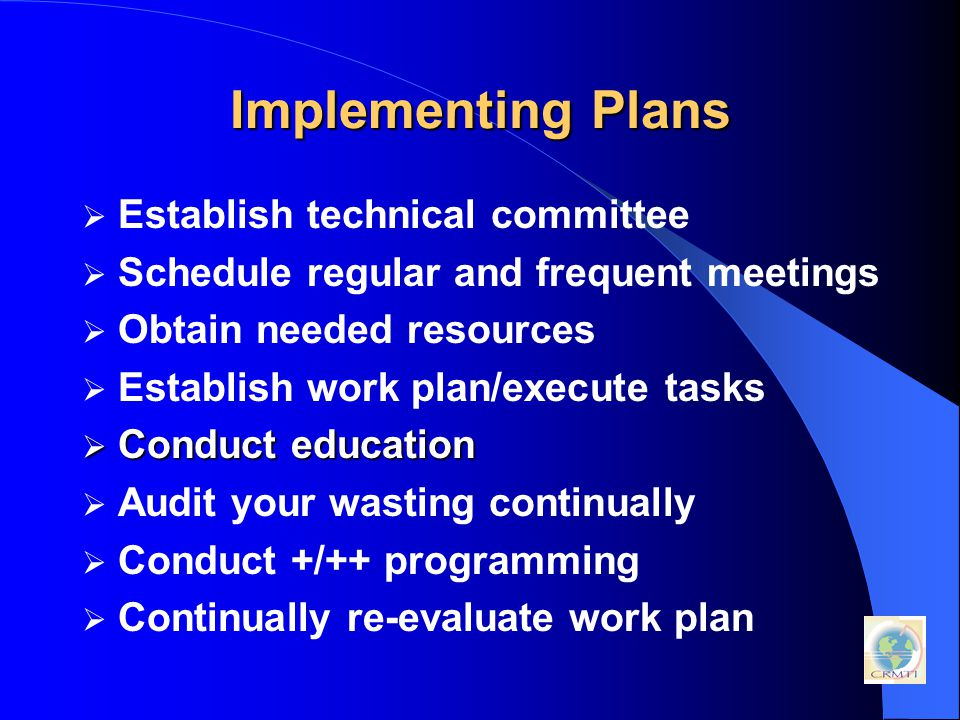 Implementing Plans  Establish technical committee  Schedule regular and frequent meetings  Obtain needed resources  Establish work plan/execute tasks  Conduct education  Audit your wasting continually  Conduct +/++ programming  Continually re-evaluate work plan