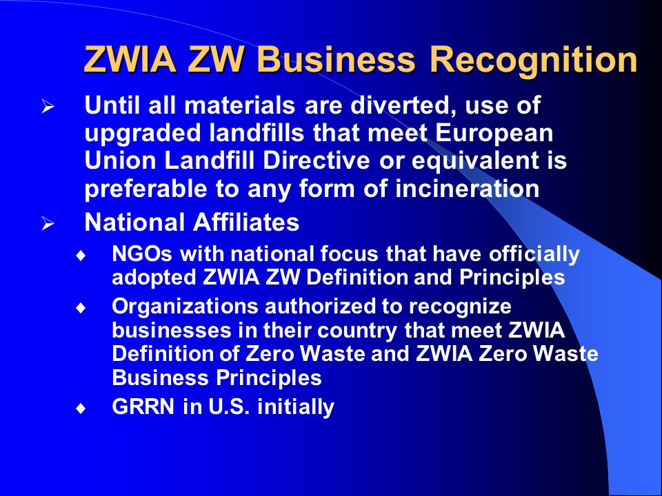 ZWIA ZW Business Recognition  Until all materials are diverted, use of upgraded landfills that meet European Union Landfill Directive or equivalent is preferable to any form of incineration  National Affiliates  NGOs with national focus that have officially adopted ZWIA ZW Definition and Principles  Organizations authorized to recognize businesses in their country that meet ZWIA Definition of Zero Waste and ZWIA Zero Waste Business Principles  GRRN in U.S.