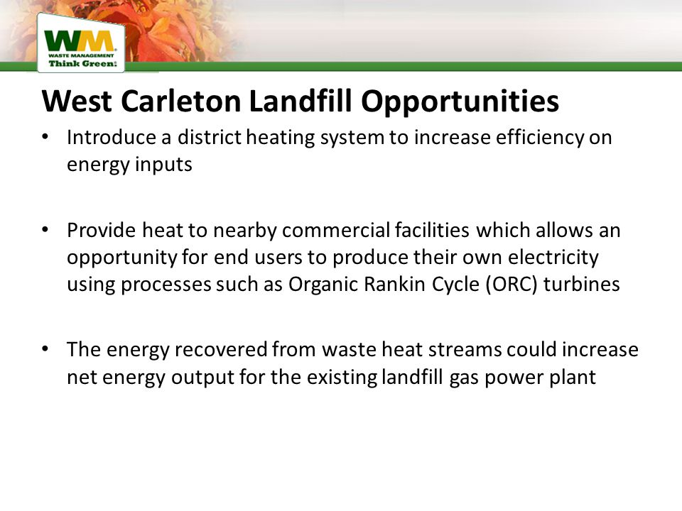 West Carleton Landfill Opportunities Introduce a district heating system to increase efficiency on energy inputs Provide heat to nearby commercial facilities which allows an opportunity for end users to produce their own electricity using processes such as Organic Rankin Cycle (ORC) turbines The energy recovered from waste heat streams could increase net energy output for the existing landfill gas power plant