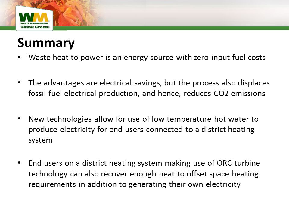 Summary Waste heat to power is an energy source with zero input fuel costs The advantages are electrical savings, but the process also displaces fossil fuel electrical production, and hence, reduces CO2 emissions New technologies allow for use of low temperature hot water to produce electricity for end users connected to a district heating system End users on a district heating system making use of ORC turbine technology can also recover enough heat to offset space heating requirements in addition to generating their own electricity