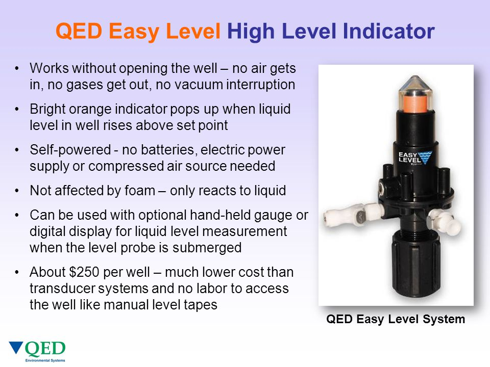 QED Easy Level High Level Indicator Works without opening the well – no air gets in, no gases get out, no vacuum interruption Bright orange indicator pops up when liquid level in well rises above set point Self-powered - no batteries, electric power supply or compressed air source needed Not affected by foam – only reacts to liquid Can be used with optional hand-held gauge or digital display for liquid level measurement when the level probe is submerged About $250 per well – much lower cost than transducer systems and no labor to access the well like manual level tapes QED Easy Level System