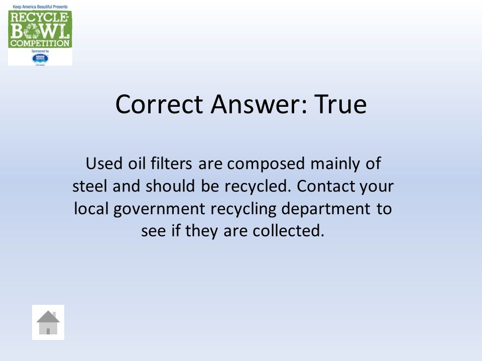 Correct Answer: True Used oil filters are composed mainly of steel and should be recycled.