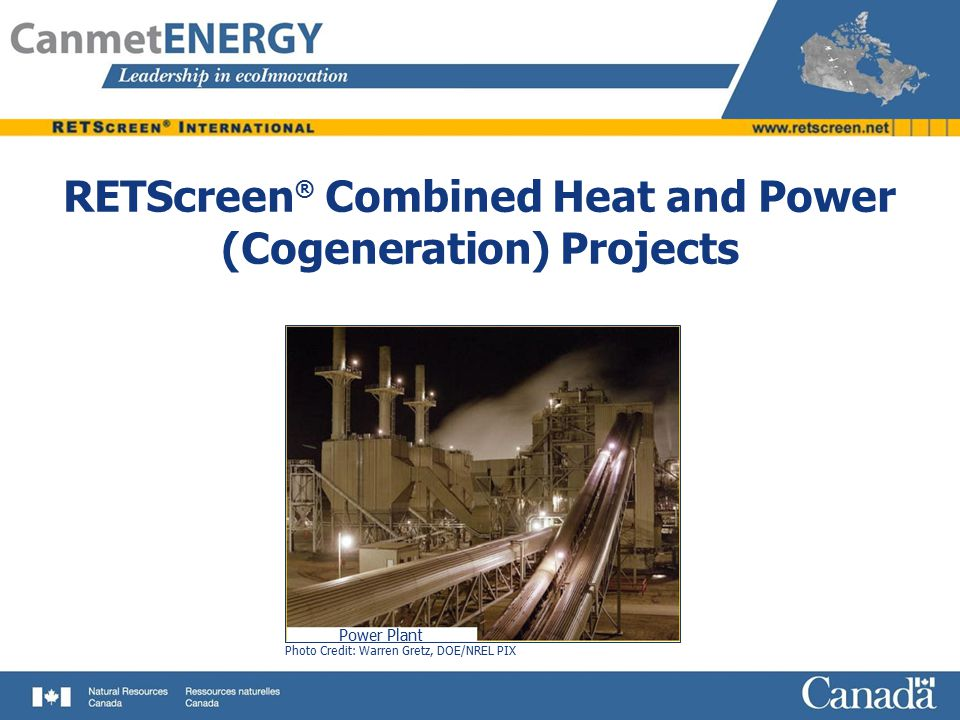 Objectives Review basics of Combined Heat and Power (CHP) Systems Illustrate key considerations for CHP project analysis Introduce RETScreen ® CHP Project Model