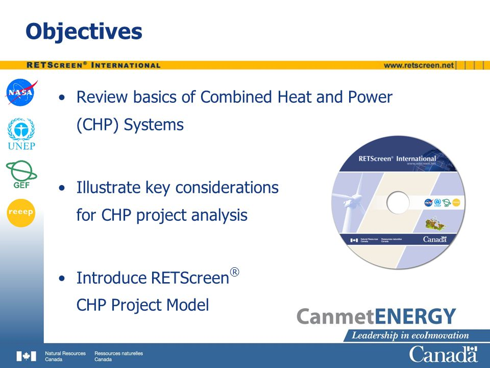 Conclusions  Combined Heat and Power (CHP) systems make efficient use of heat that would otherwise be wasted  RETScreen calculates demand and load duration curves, energy delivered, and fuel consumption for various combinations of heating, cooling and/or power systems using minimal input data  RETScreen provides significant preliminary feasibility study cost savings