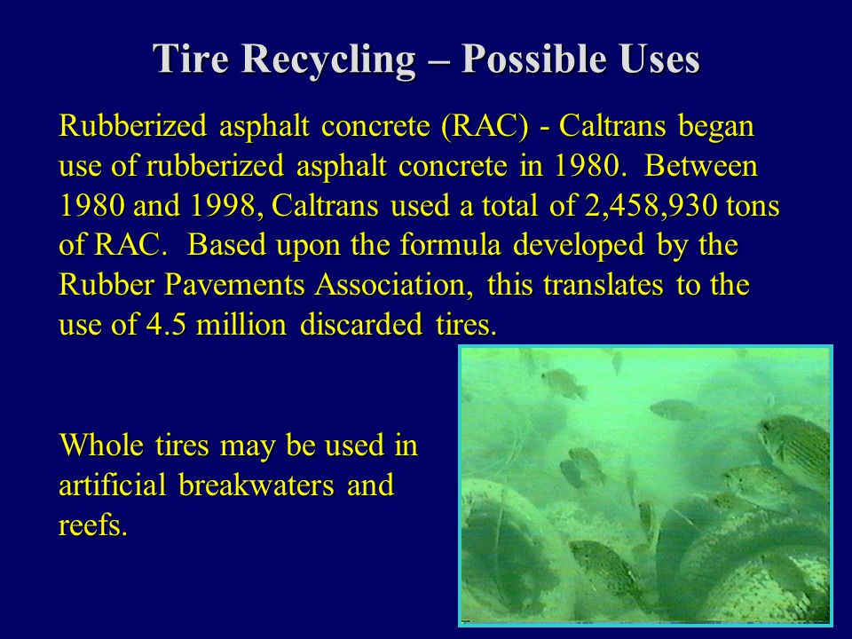 Tire Recycling – Possible Uses Rubberized asphalt concrete (RAC) - Caltrans began use of rubberized asphalt concrete in 1980. Between 1980 and 1998, C