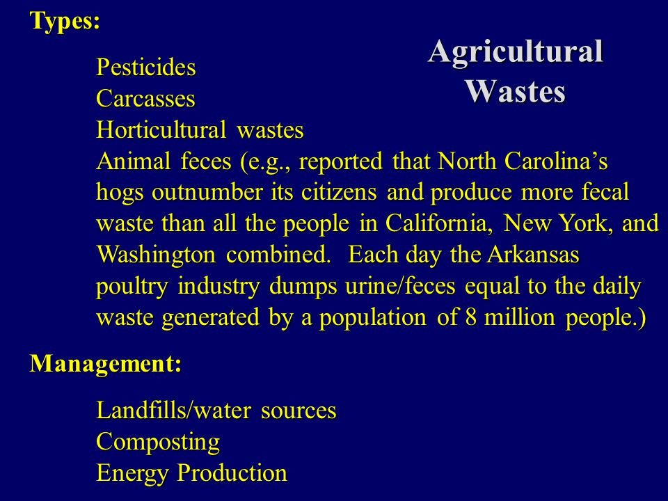 Agricultural Wastes Types:PesticidesCarcasses Horticultural wastes Animal feces (e.g., reported that North Carolina's hogs outnumber its citizens and