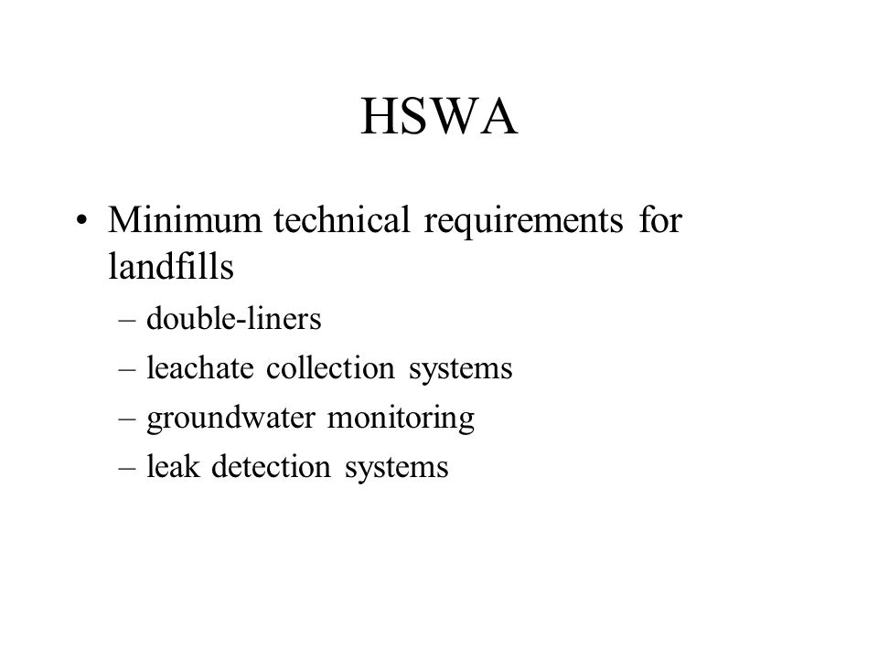 HSWA Minimum technical requirements for landfills –double-liners –leachate collection systems –groundwater monitoring –leak detection systems