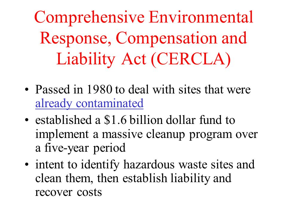 Comprehensive Environmental Response, Compensation and Liability Act (CERCLA) Passed in 1980 to deal with sites that were already contaminated establi