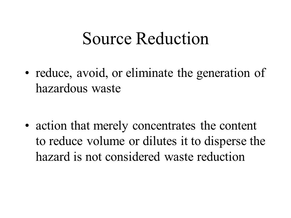 Source Reduction reduce, avoid, or eliminate the generation of hazardous waste action that merely concentrates the content to reduce volume or dilutes