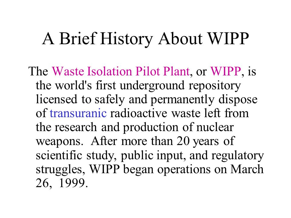 A Brief History About WIPP The Waste Isolation Pilot Plant, or WIPP, is the world's first underground repository licensed to safely and permanently di