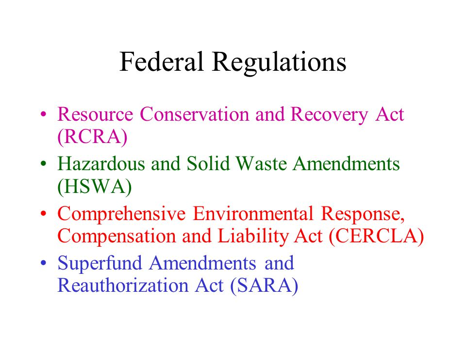 Federal Regulations Resource Conservation and Recovery Act (RCRA) Hazardous and Solid Waste Amendments (HSWA) Comprehensive Environmental Response, Co