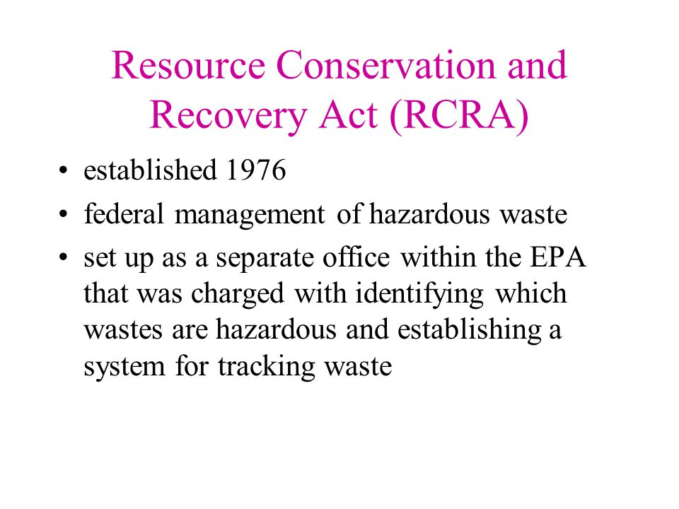 Resource Conservation and Recovery Act (RCRA) Held generators responsible for the wastes they produced from the cradle to the grave –even if third party disposal was utilized the generator was still liable Provided for citizen suits allowing the government to be sued for failure to comply with this act.