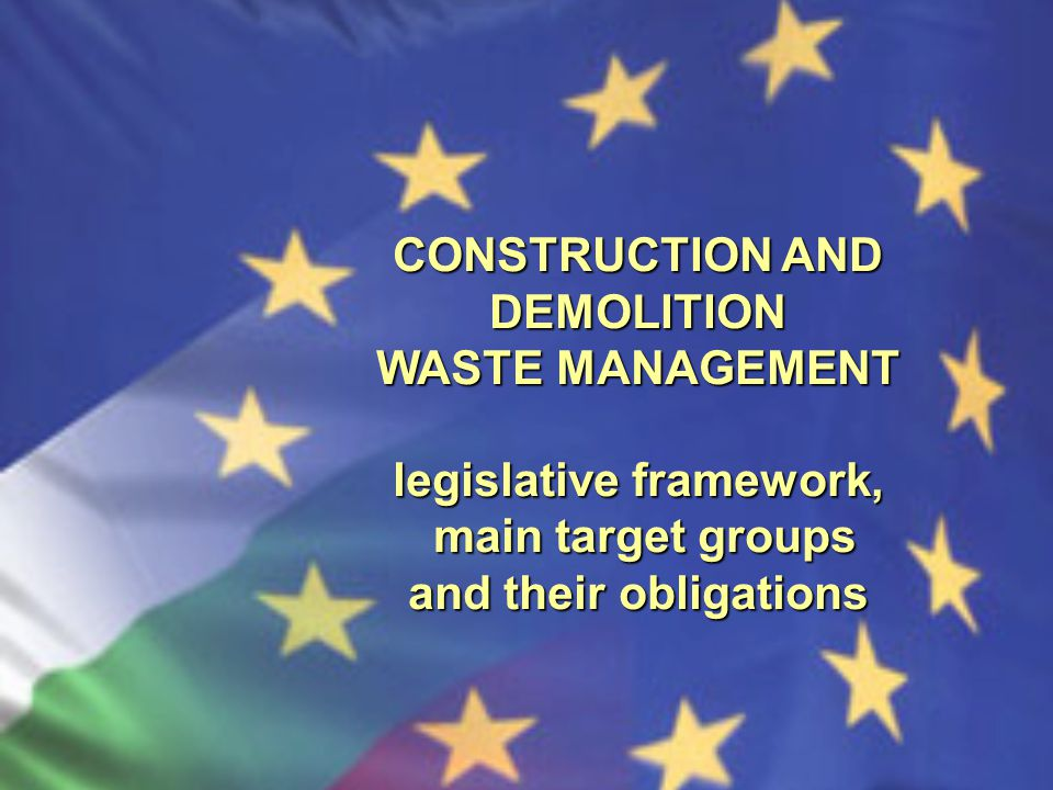 CONSTRUCTION AND DEMOLITION WASTE MANAGEMENT legislative framework, main target groups main target groups and their obligations