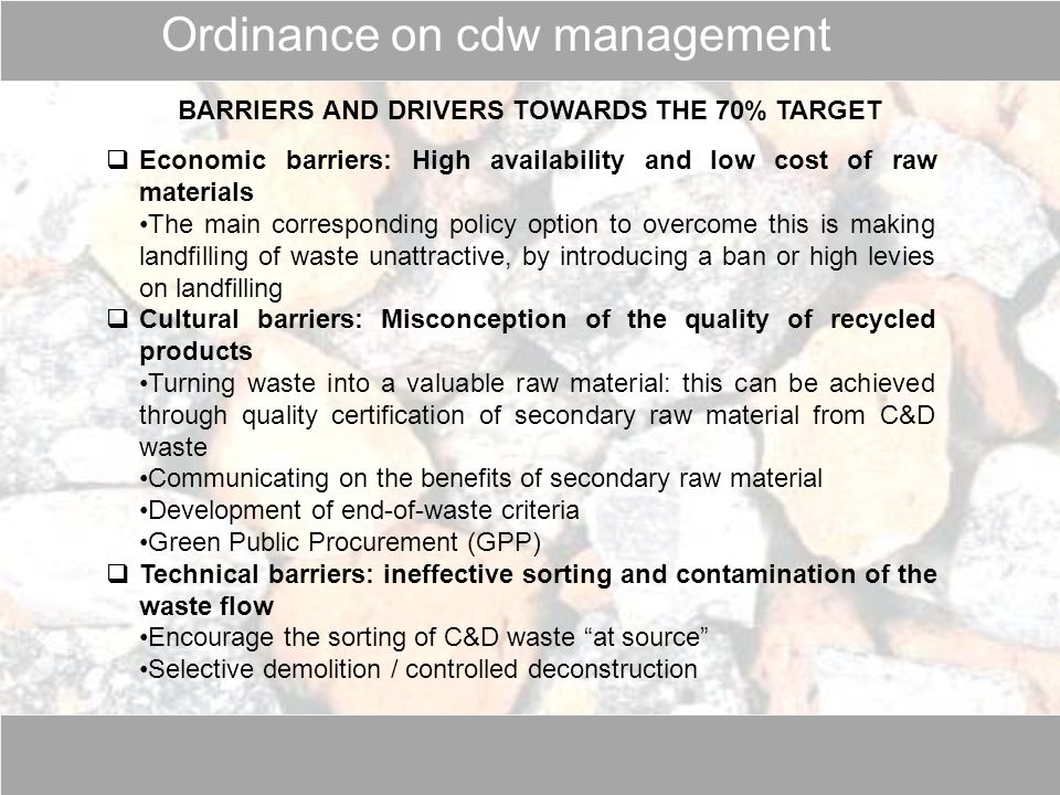 BARRIERS AND DRIVERS TOWARDS THE 70% TARGET  Economic barriers: High availability and low cost of raw materials The main corresponding policy option to overcome this is making landfilling of waste unattractive, by introducing a ban or high levies on landfilling  Cultural barriers: Misconception of the quality of recycled products Turning waste into a valuable raw material: this can be achieved through quality certification of secondary raw material from C&D waste Communicating on the benefits of secondary raw material Development of end-of-waste criteria Green Public Procurement (GPP)  Technical barriers: ineffective sorting and contamination of the waste flow Encourage the sorting of C&D waste at source Selective demolition / controlled deconstruction Ordinance on cdw management