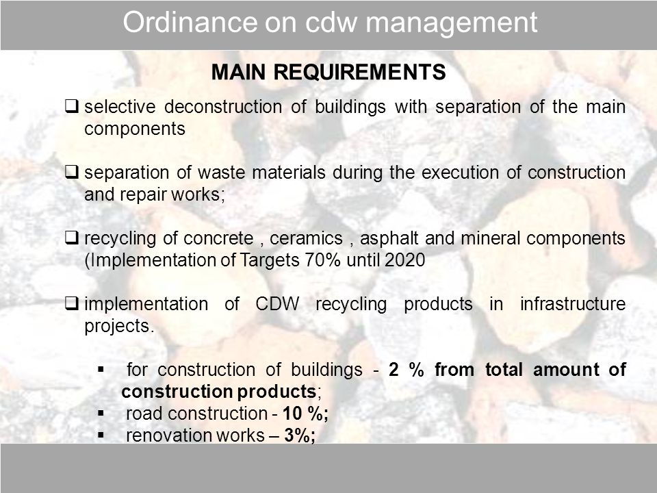 MAIN REQUIREMENTS  selective deconstruction of buildings with separation of the main components  separation of waste materials during the execution of construction and repair works;  recycling of concrete, ceramics, asphalt and mineral components (Implementation of Targets 70% until 2020  implementation of CDW recycling products in infrastructure projects.
