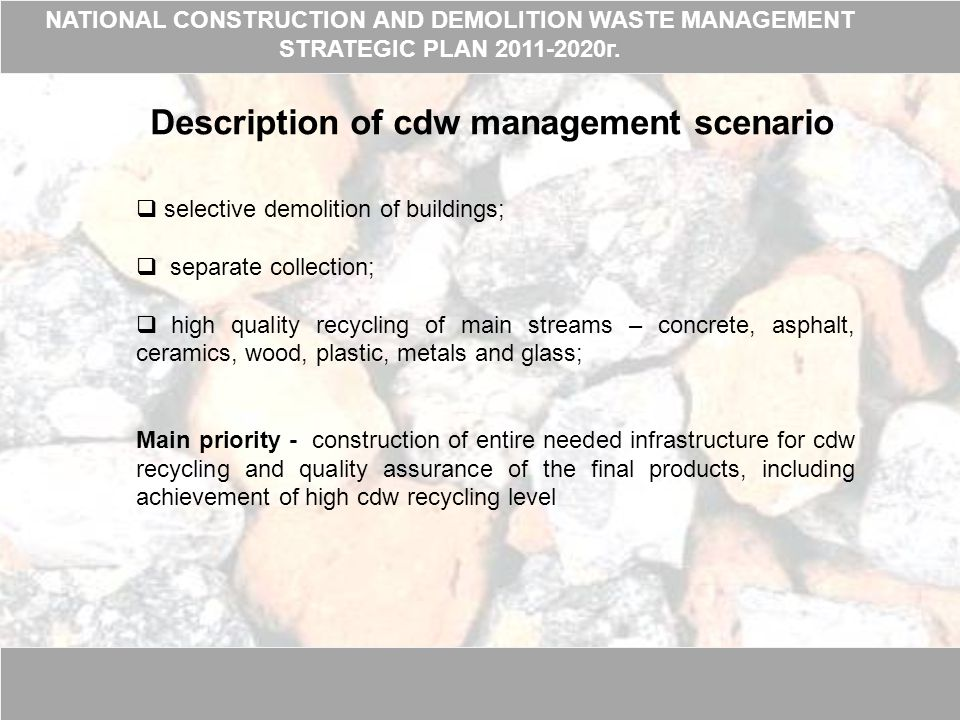 Description of cdw management scenario  selective demolition of buildings;  separate collection;  high quality recycling of main streams – concrete, asphalt, ceramics, wood, plastic, metals and glass; Main priority - construction of entire needed infrastructure for cdw recycling and quality assurance of the final products, including achievement of high cdw recycling level NATIONAL CONSTRUCTION AND DEMOLITION WASTE MANAGEMENT STRATEGIC PLAN 2011-2020г.