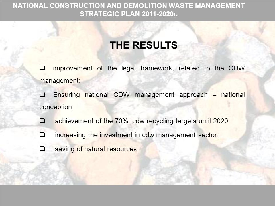 THE RESULTS  improvement of the legal framework, related to the CDW management;  Ensuring national CDW management approach – national conception;  achievement of the 70% cdw recycling targets until 2020  increasing the investment in cdw management sector;  saving of natural resources, NATIONAL CONSTRUCTION AND DEMOLITION WASTE MANAGEMENT STRATEGIC PLAN 2011-2020г.
