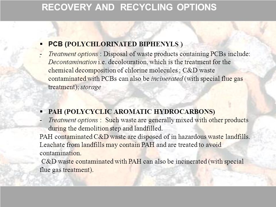  PCB ( POLYCHLORINATED BIPHENYLS ) -Treatment options : Disposal of waste products containing PCBs include: Decontamination i.e.