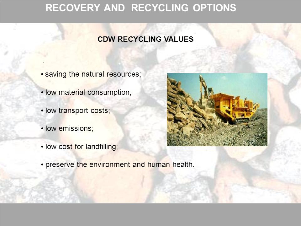 . CDW RECYCLING VALUES saving the natural resources; low material consumption; low transport costs; low emissions; low cost for landfilling; preserve the environment and human health.