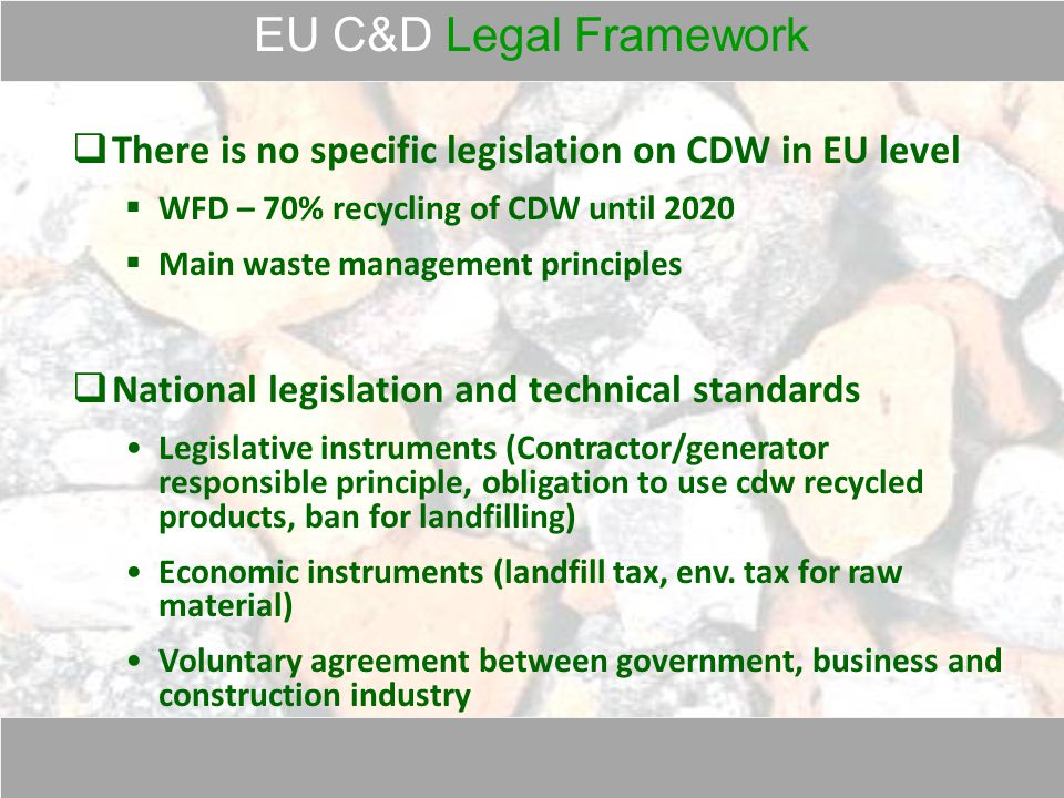EU C&D Legal Framework  There is no specific legislation on CDW in EU level  WFD – 70% recycling of CDW until 2020  Main waste management principles  National legislation and technical standards Legislative instruments (Contractor/generator responsible principle, obligation to use cdw recycled products, ban for landfilling) Economic instruments (landfill tax, env.