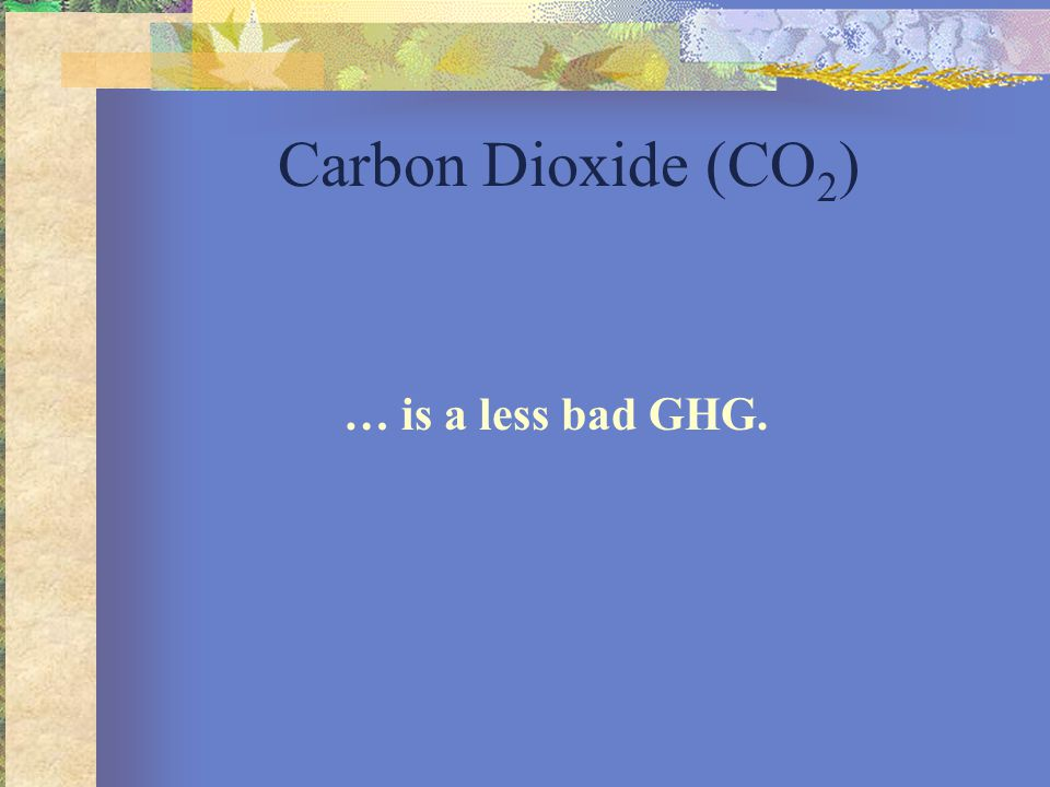 Carbon Dioxide (CO 2 ) … is a less bad GHG.