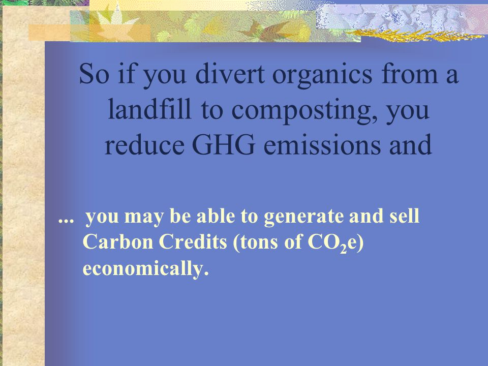 So if you divert organics from a landfill to composting, you reduce GHG emissions and... you may be able to generate and sell Carbon Credits (tons of