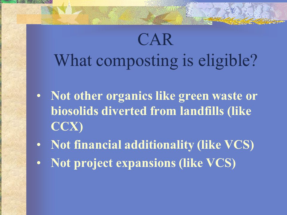 CAR What composting is eligible? Not other organics like green waste or biosolids diverted from landfills (like CCX) Not financial additionality (like