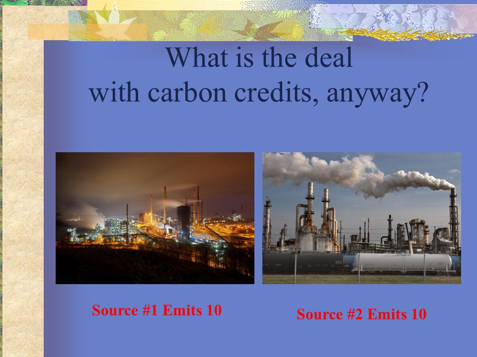 What is the deal with carbon credits, anyway? Source #1 Emits 10 Source #2 Emits 10
