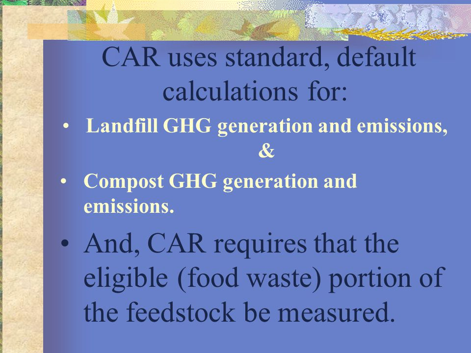 CAR uses standard, default calculations for: Landfill GHG generation and emissions, & Compost GHG generation and emissions. And, CAR requires that the