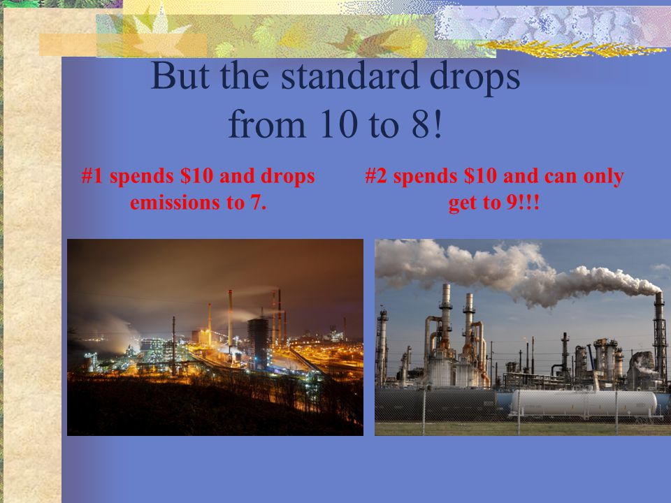 But the standard drops from 10 to 8! #1 spends $10 and drops emissions to 7. #2 spends $10 and can only get to 9!!!