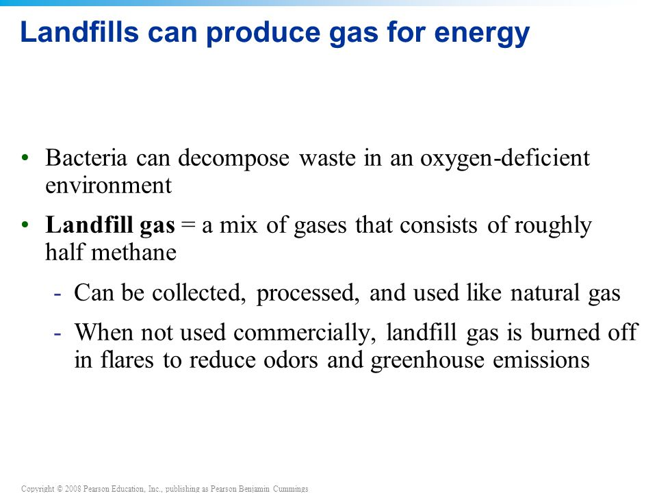 Copyright © 2008 Pearson Education, Inc., publishing as Pearson Benjamin Cummings Landfills can produce gas for energy Bacteria can decompose waste in an oxygen-deficient environment Landfill gas = a mix of gases that consists of roughly half methane -Can be collected, processed, and used like natural gas -When not used commercially, landfill gas is burned off in flares to reduce odors and greenhouse emissions
