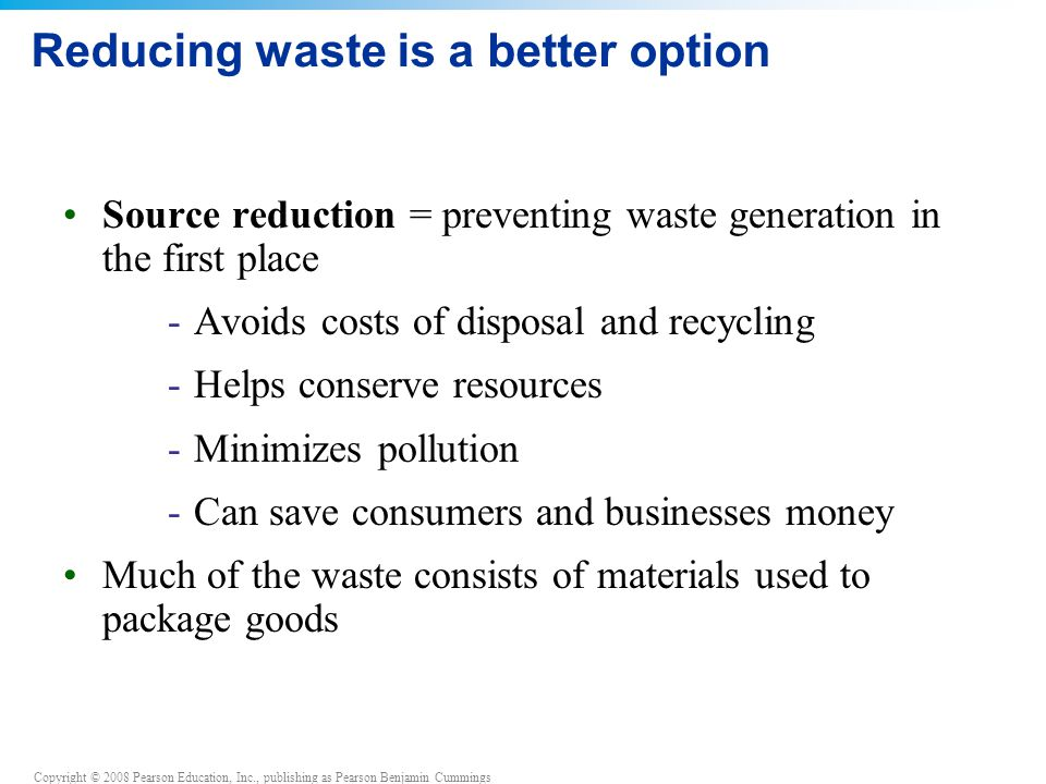 Copyright © 2008 Pearson Education, Inc., publishing as Pearson Benjamin Cummings Reducing waste is a better option Source reduction = preventing waste generation in the first place -Avoids costs of disposal and recycling -Helps conserve resources -Minimizes pollution -Can save consumers and businesses money Much of the waste consists of materials used to package goods