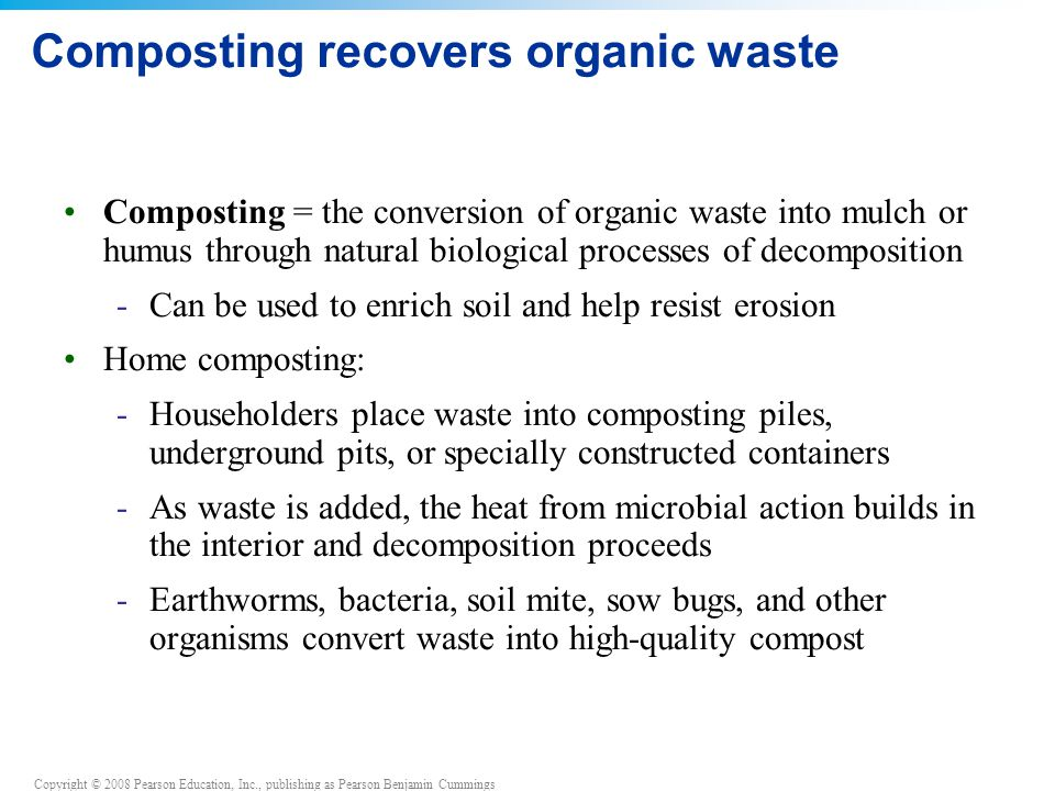 Copyright © 2008 Pearson Education, Inc., publishing as Pearson Benjamin Cummings Composting recovers organic waste Composting = the conversion of organic waste into mulch or humus through natural biological processes of decomposition -Can be used to enrich soil and help resist erosion Home composting: -Householders place waste into composting piles, underground pits, or specially constructed containers -As waste is added, the heat from microbial action builds in the interior and decomposition proceeds -Earthworms, bacteria, soil mite, sow bugs, and other organisms convert waste into high-quality compost
