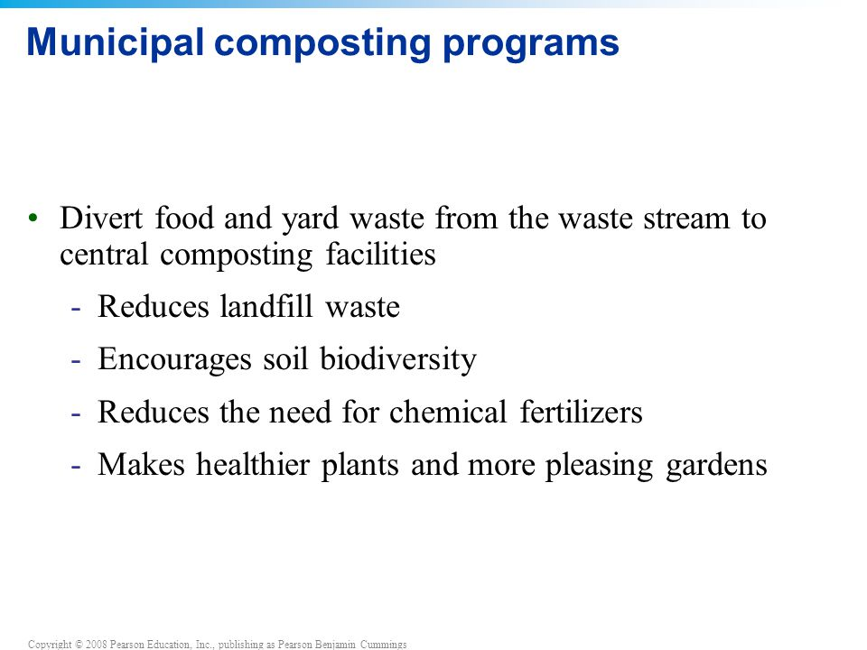Copyright © 2008 Pearson Education, Inc., publishing as Pearson Benjamin Cummings Municipal composting programs Divert food and yard waste from the waste stream to central composting facilities -Reduces landfill waste -Encourages soil biodiversity -Reduces the need for chemical fertilizers -Makes healthier plants and more pleasing gardens