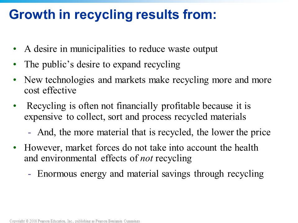 Copyright © 2008 Pearson Education, Inc., publishing as Pearson Benjamin Cummings Growth in recycling results from: A desire in municipalities to reduce waste output The public's desire to expand recycling New technologies and markets make recycling more and more cost effective Recycling is often not financially profitable because it is expensive to collect, sort and process recycled materials -And, the more material that is recycled, the lower the price However, market forces do not take into account the health and environmental effects of not recycling -Enormous energy and material savings through recycling