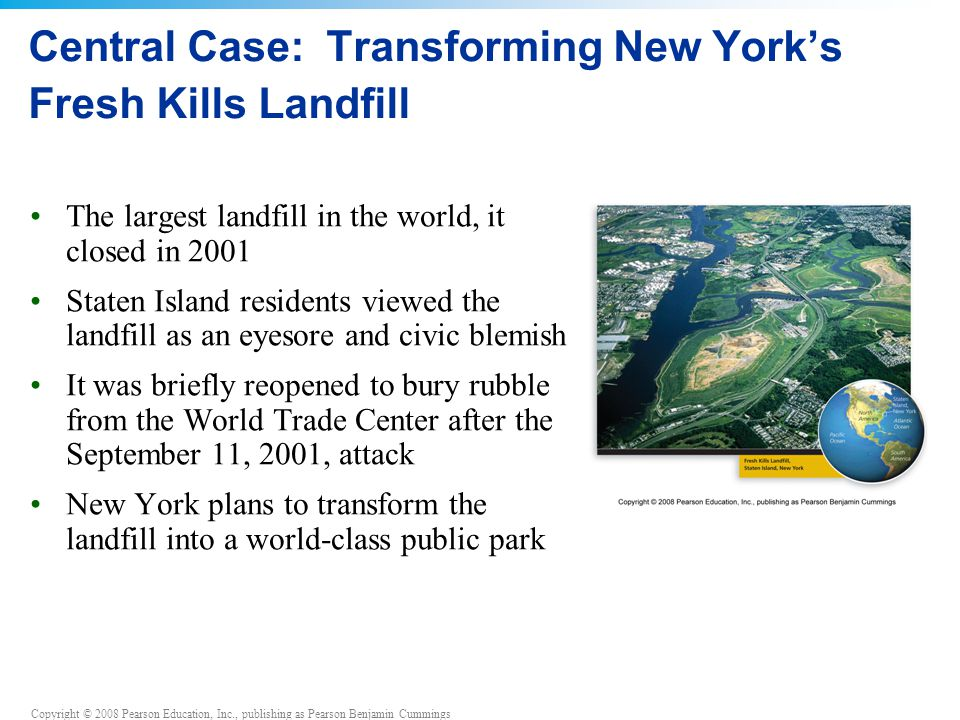 Copyright © 2008 Pearson Education, Inc., publishing as Pearson Benjamin Cummings Central Case: Transforming New York's Fresh Kills Landfill The largest landfill in the world, it closed in 2001 Staten Island residents viewed the landfill as an eyesore and civic blemish It was briefly reopened to bury rubble from the World Trade Center after the September 11, 2001, attack New York plans to transform the landfill into a world-class public park