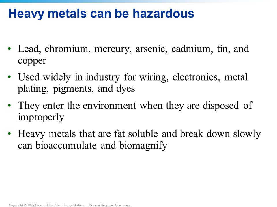 Copyright © 2008 Pearson Education, Inc., publishing as Pearson Benjamin Cummings Heavy metals can be hazardous Lead, chromium, mercury, arsenic, cadmium, tin, and copper Used widely in industry for wiring, electronics, metal plating, pigments, and dyes They enter the environment when they are disposed of improperly Heavy metals that are fat soluble and break down slowly can bioaccumulate and biomagnify