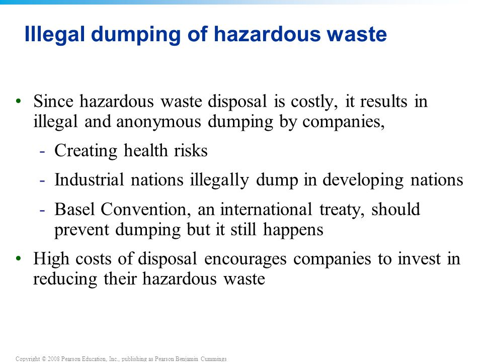 Copyright © 2008 Pearson Education, Inc., publishing as Pearson Benjamin Cummings Illegal dumping of hazardous waste Since hazardous waste disposal is costly, it results in illegal and anonymous dumping by companies, -Creating health risks -Industrial nations illegally dump in developing nations -Basel Convention, an international treaty, should prevent dumping but it still happens High costs of disposal encourages companies to invest in reducing their hazardous waste