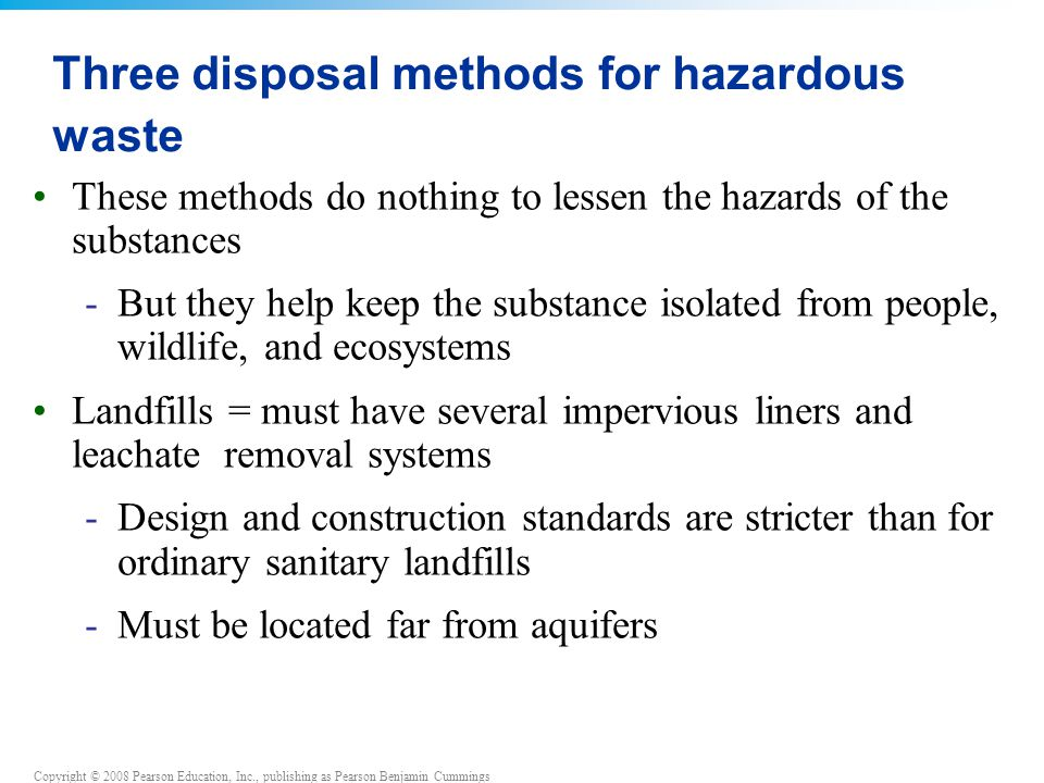 Copyright © 2008 Pearson Education, Inc., publishing as Pearson Benjamin Cummings Three disposal methods for hazardous waste These methods do nothing to lessen the hazards of the substances -But they help keep the substance isolated from people, wildlife, and ecosystems Landfills = must have several impervious liners and leachate removal systems -Design and construction standards are stricter than for ordinary sanitary landfills -Must be located far from aquifers