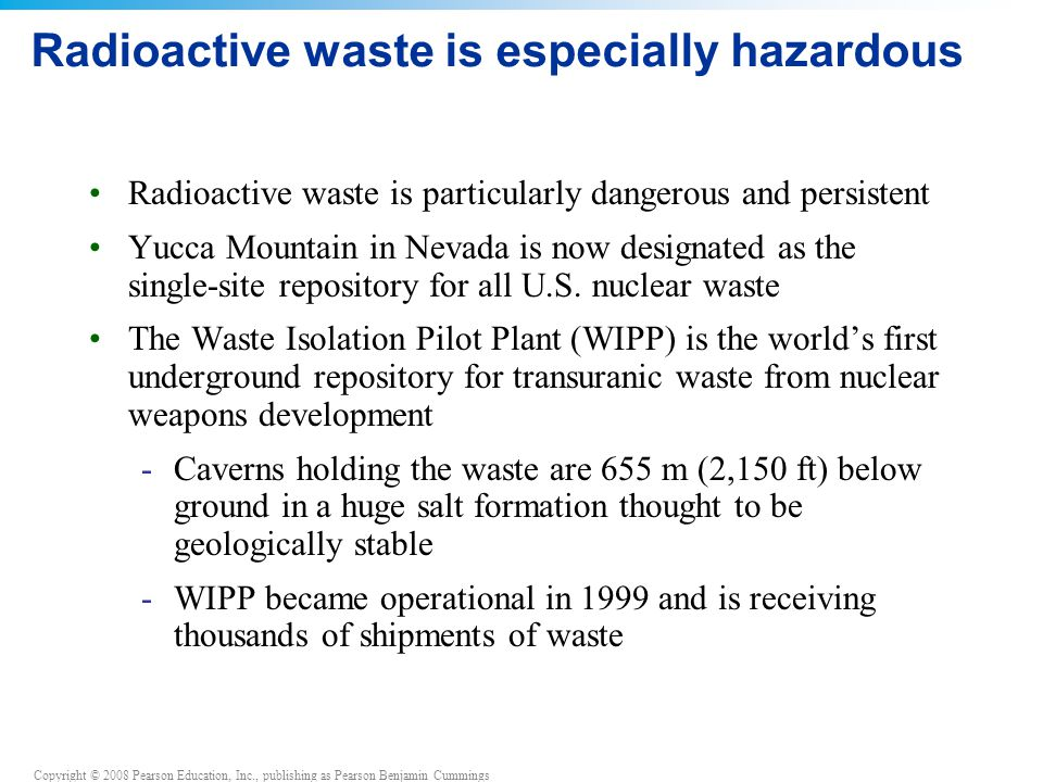 Copyright © 2008 Pearson Education, Inc., publishing as Pearson Benjamin Cummings Radioactive waste is especially hazardous Radioactive waste is particularly dangerous and persistent Yucca Mountain in Nevada is now designated as the single-site repository for all U.S.