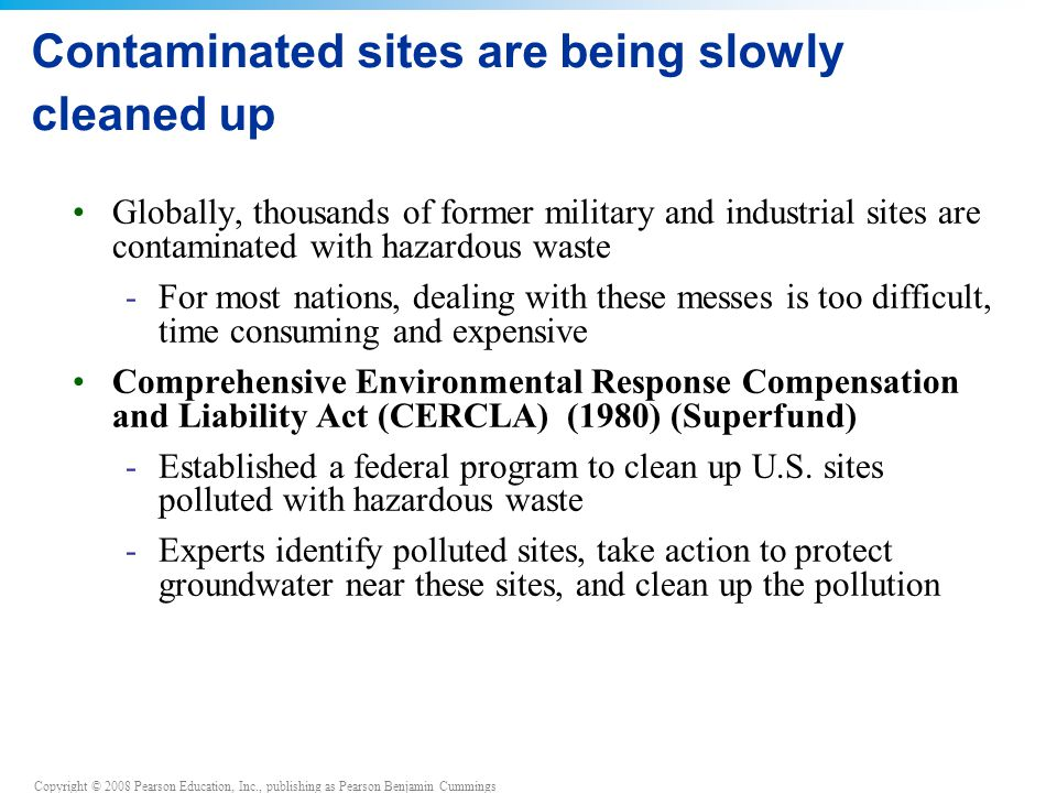 Copyright © 2008 Pearson Education, Inc., publishing as Pearson Benjamin Cummings Contaminated sites are being slowly cleaned up Globally, thousands of former military and industrial sites are contaminated with hazardous waste -For most nations, dealing with these messes is too difficult, time consuming and expensive Comprehensive Environmental Response Compensation and Liability Act (CERCLA) (1980) (Superfund) -Established a federal program to clean up U.S.