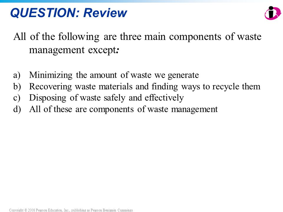 Copyright © 2008 Pearson Education, Inc., publishing as Pearson Benjamin Cummings QUESTION: Review All of the following are three main components of waste management except: a)Minimizing the amount of waste we generate b)Recovering waste materials and finding ways to recycle them c)Disposing of waste safely and effectively d)All of these are components of waste management