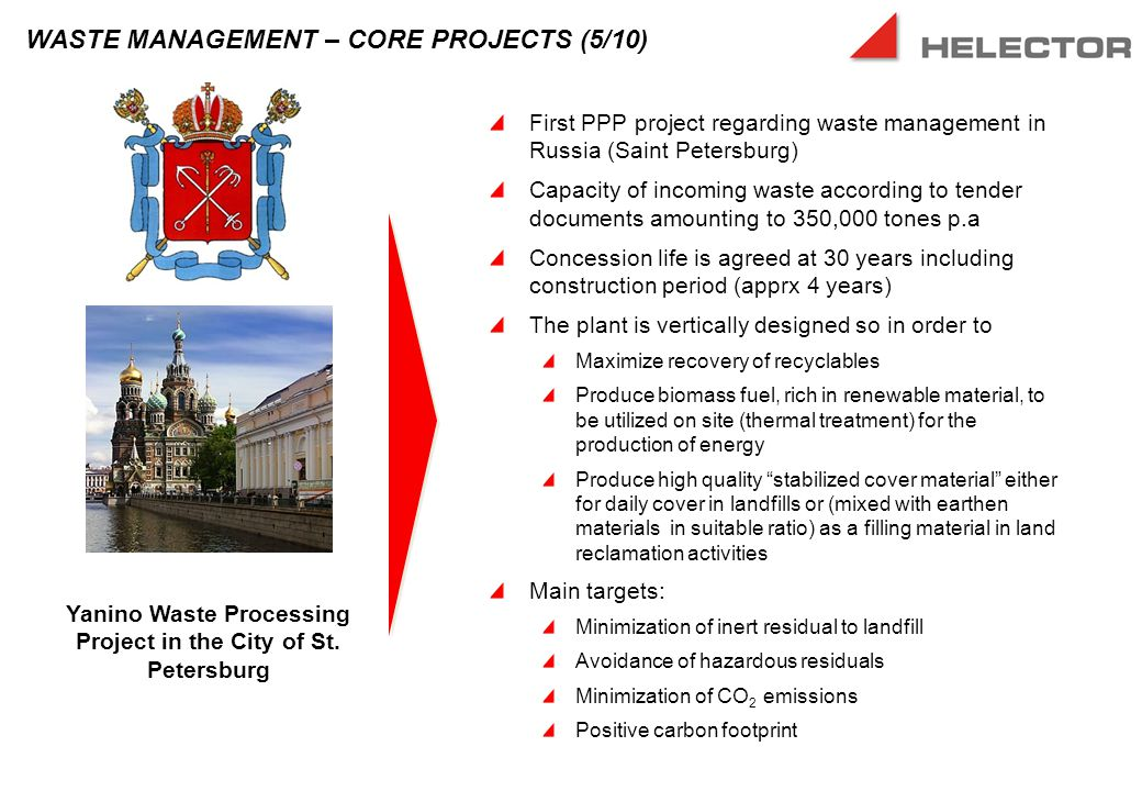 First PPP project regarding waste management in Russia (Saint Petersburg) Capacity of incoming waste according to tender documents amounting to 350,000 tones p.a Concession life is agreed at 30 years including construction period (apprx 4 years) The plant is vertically designed so in order to Maximize recovery of recyclables Produce biomass fuel, rich in renewable material, to be utilized on site (thermal treatment) for the production of energy Produce high quality stabilized cover material either for daily cover in landfills or (mixed with earthen materials in suitable ratio) as a filling material in land reclamation activities Main targets: Minimization of inert residual to landfill Avoidance of hazardous residuals Minimization of CO 2 emissions Positive carbon footprint WASTE MANAGEMENT – CORE PROJECTS (5/10) Yanino Waste Processing Project in the City of St.